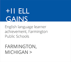 +11 ELL GAINS English language learner achievement, Farmington Public Schools FARMINGTON, MICHIGAN