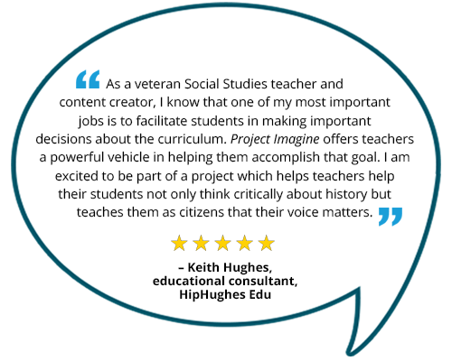 "Testimonial: ""As a veteran Social Studies teacher and content creator, I know that one of my most important jobs is to facilitate students in making important decisions about the curriculum. Project Imagine offers teachers a powerful vehicle in helping them accomplish that goal. I am excited to be part of a project which helps teachers help their students not only think critically about history but teaches them as citizens that their voice matters."" Keith Hughes, educational consultant, HipHughes Edu"