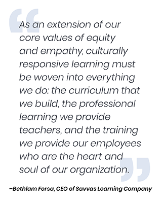 """As an extension of our core values of equity and empathy, culturally responsive learning must be woven into everything we do: the curriculum that we build, the professional learning we provide teachers, and the training we provide our employees who are the heart and soul of our organization."" — Bethlam Forsa, CEO of Savvas Learning Company"