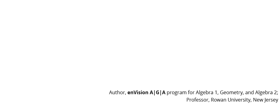 To achieve the goal of student understanding of mathematics, all five strands—conceptual understanding, procedural fluency, strategic competence, adaptive reasoning, and productive disposition—must receive attention in our classrooms. – Dr. Eric Milou, Author enVision A|G|A program for Algebra 1, Geometry, and Algebra 2; Professor, Rowan University, New Jersey